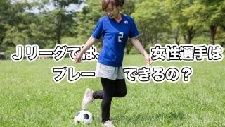 Jリーグで女性はプレーできる?